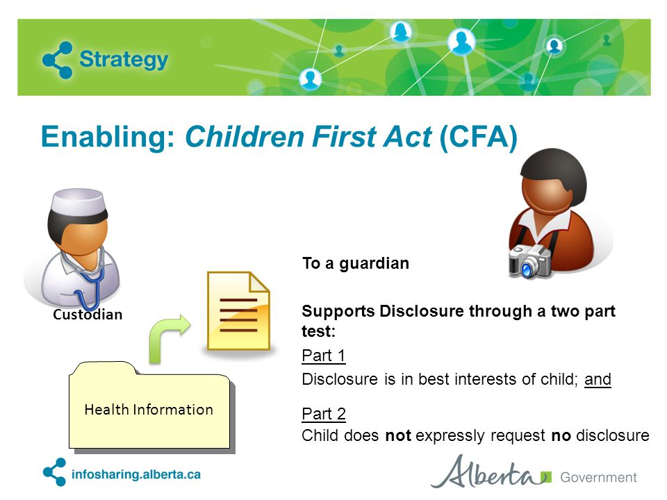 Enabling: Children First Act (CFA) To a guardian Supports Disclosure through a two part test: Part 1 Disclosure is in best interests of child; and Par