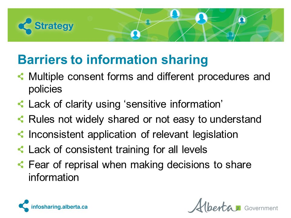Barriers to information sharing Multiple consent forms and different procedures and policies Lack of clarity using 'sensitive information' Rules not widely shared or not easy to understand Inconsistent application of relevant legislation Lack of consistent training for all levels Fear of reprisal when making decisions to share information