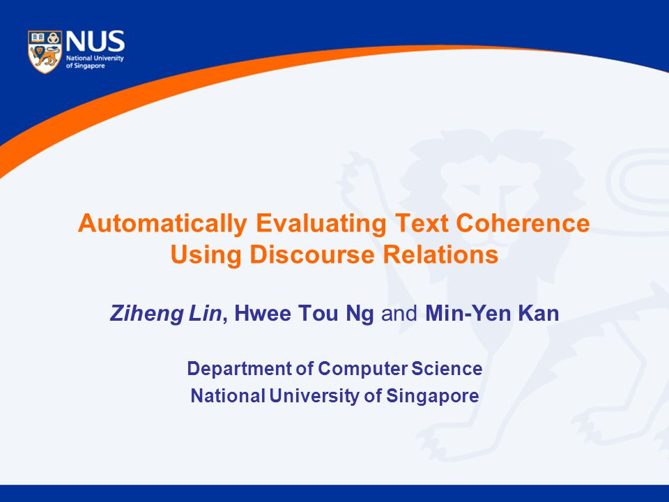 Automatically Evaluating Text Coherence Using Discourse Relations Ziheng Lin, Hwee Tou Ng and Min-Yen Kan Department of Computer Science National University of Singapore