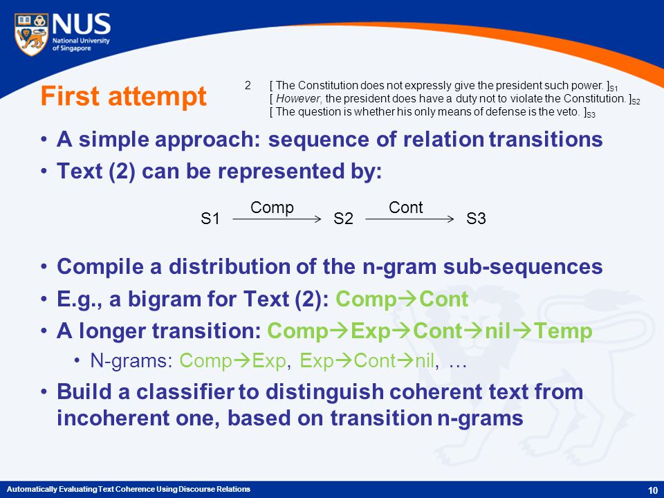 First attempt A simple approach: sequence of relation transitions Text (2) can be represented by: Compile a distribution of the n-gram sub-sequences E.g., a bigram for Text (2): Comp  Cont A longer transition: Comp  Exp  Cont  nil  Temp N-grams: Comp  Exp, Exp  Cont  nil, … Build a classifier to distinguish coherent text from incoherent one, based on transition n-grams 10 Automatically Evaluating Text Coherence Using Discourse Relations S1S2S3 CompCont 2[ The Constitution does not expressly give the president such power.