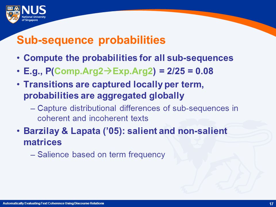 Sub-sequence probabilities Compute the probabilities for all sub-sequences E.g., P(Comp.Arg2  Exp.Arg2) = 2/25 = 0.08 Transitions are captured locally per term, probabilities are aggregated globally –Capture distributional differences of sub-sequences in coherent and incoherent texts Barzilay & Lapata ('05): salient and non-salient matrices –Salience based on term frequency 17 Automatically Evaluating Text Coherence Using Discourse Relations
