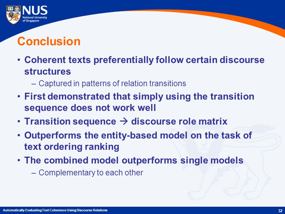 Conclusion Coherent texts preferentially follow certain discourse structures –Captured in patterns of relation transitions First demonstrated that simply using the transition sequence does not work well Transition sequence  discourse role matrix Outperforms the entity-based model on the task of text ordering ranking The combined model outperforms single models –Complementary to each other 32 Automatically Evaluating Text Coherence Using Discourse Relations