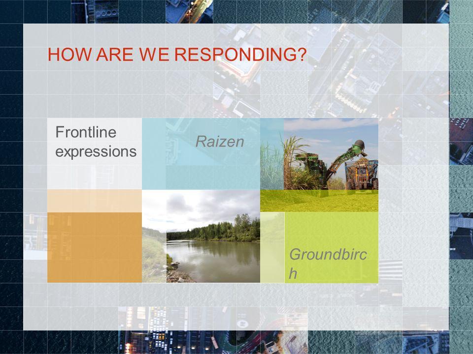 HOW ARE WE RESPONDING Frontline expressions Raizen Groundbirc h