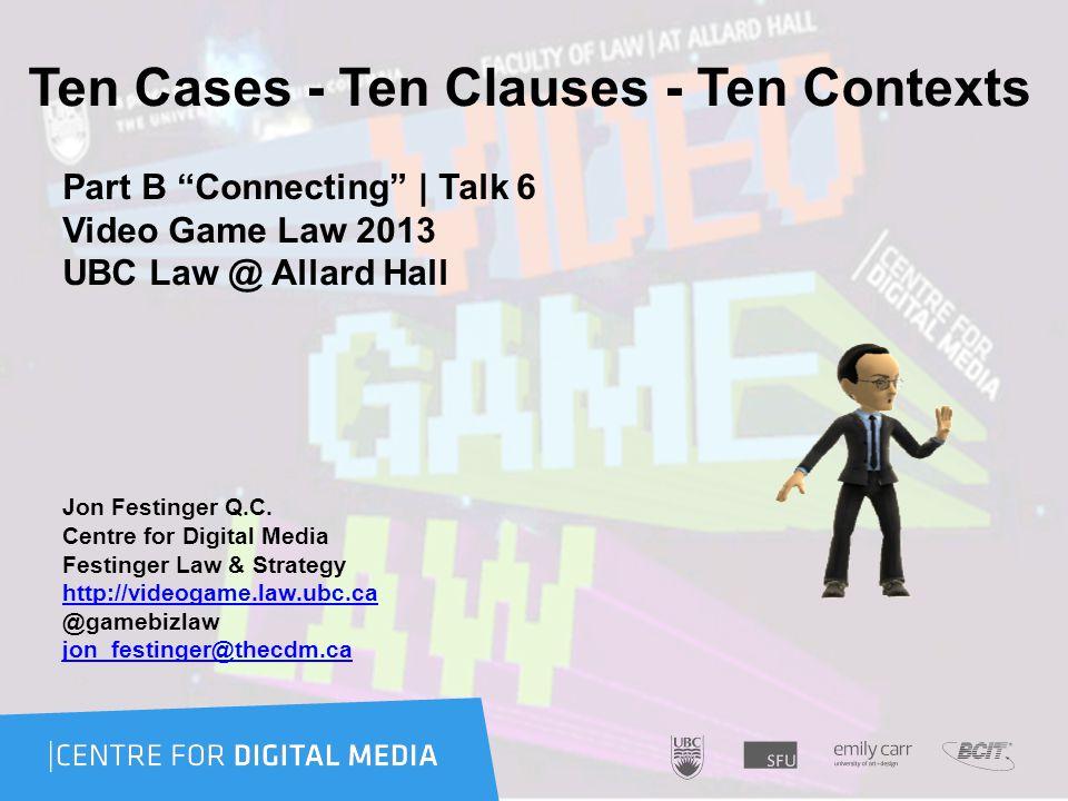 Ten Cases - Ten Clauses - Ten Contexts Part B Connecting | Talk 6 Video Game Law 2013 UBC Law @ Allard Hall Jon Festinger Q.C.