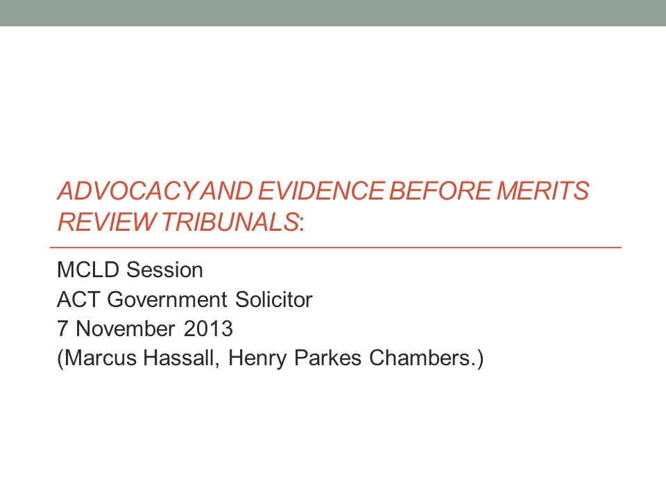 ADVOCACY AND EVIDENCE BEFORE MERITS REVIEW TRIBUNALS: MCLD Session ACT Government Solicitor 7 November 2013 (Marcus Hassall, Henry Parkes Chambers.)