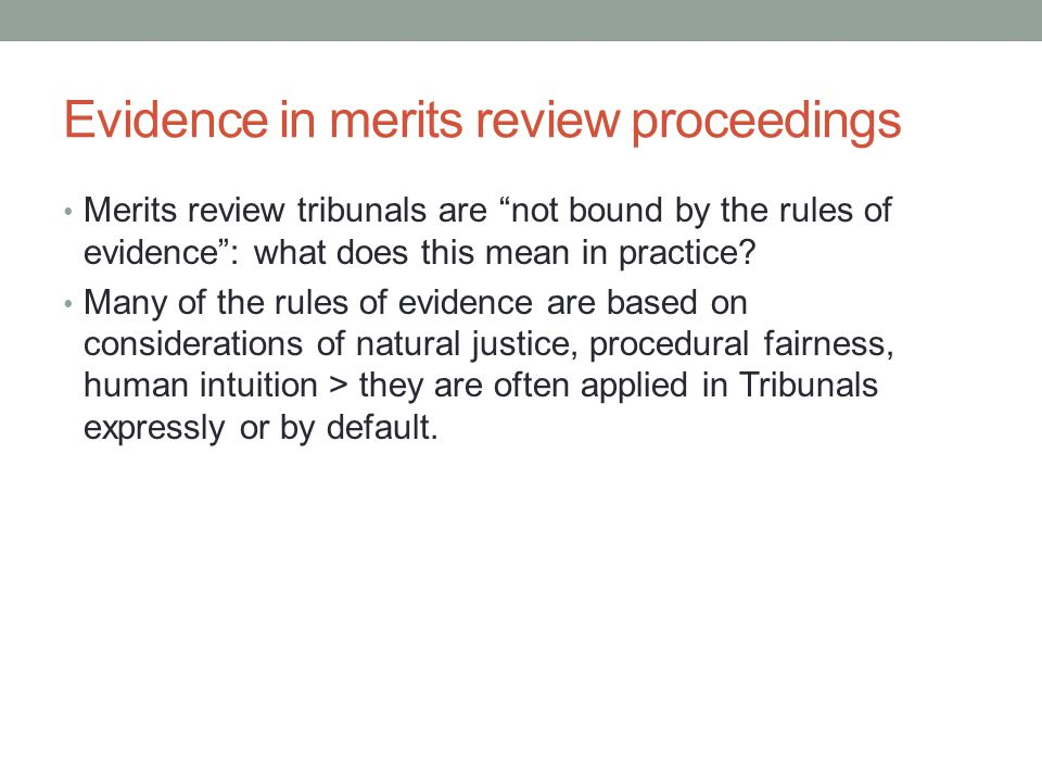 Evidence in merits review proceedings Merits review tribunals are not bound by the rules of evidence : what does this mean in practice.