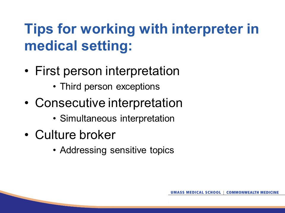 Tips for working with interpreter in medical setting: First person interpretation Third person exceptions Consecutive interpretation Simultaneous interpretation Culture broker Addressing sensitive topics