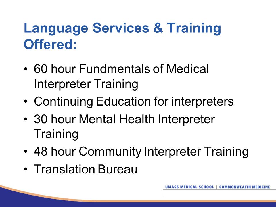 Language Services & Training Offered: 60 hour Fundmentals of Medical Interpreter Training Continuing Education for interpreters 30 hour Mental Health Interpreter Training 48 hour Community Interpreter Training Translation Bureau
