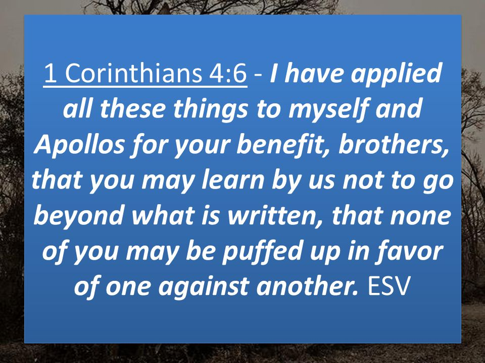 1 Corinthians 4:6 - I have applied all these things to myself and Apollos for your benefit, brothers, that you may learn by us not to go beyond what is written, that none of you may be puffed up in favor of one against another.