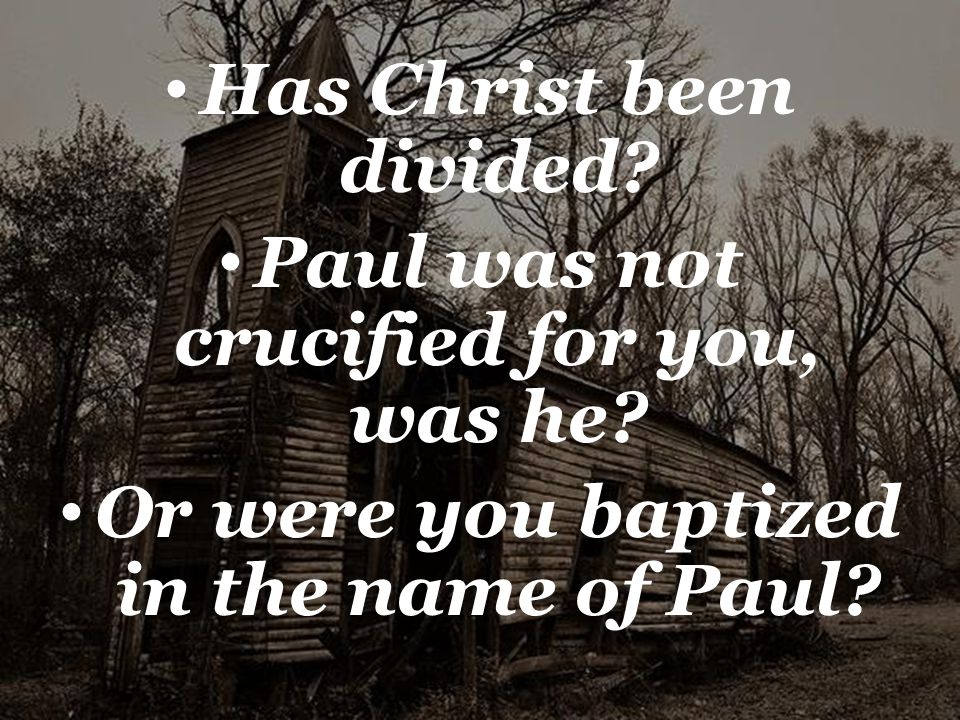 Has Christ been divided. Paul was not crucified for you, was he.