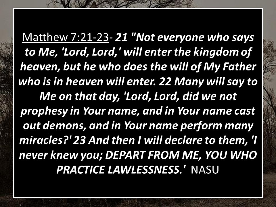 Matthew 7:21-23- 21 Not everyone who says to Me, Lord, Lord, will enter the kingdom of heaven, but he who does the will of My Father who is in heaven will enter.