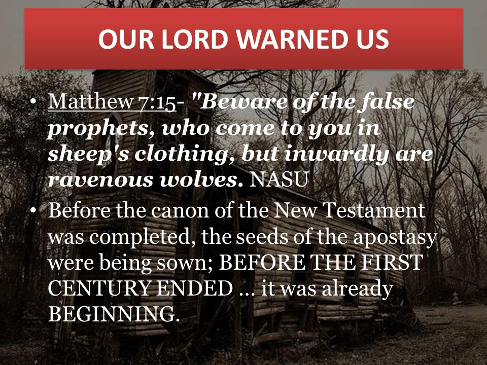OUR LORD WARNED US Matthew 7:15- Beware of the false prophets, who come to you in sheep s clothing, but inwardly are ravenous wolves.