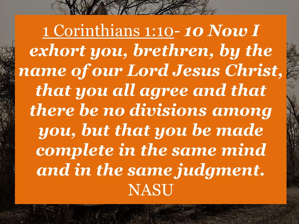 1 Corinthians 1:10- 10 Now I exhort you, brethren, by the name of our Lord Jesus Christ, that you all agree and that there be no divisions among you, but that you be made complete in the same mind and in the same judgment.
