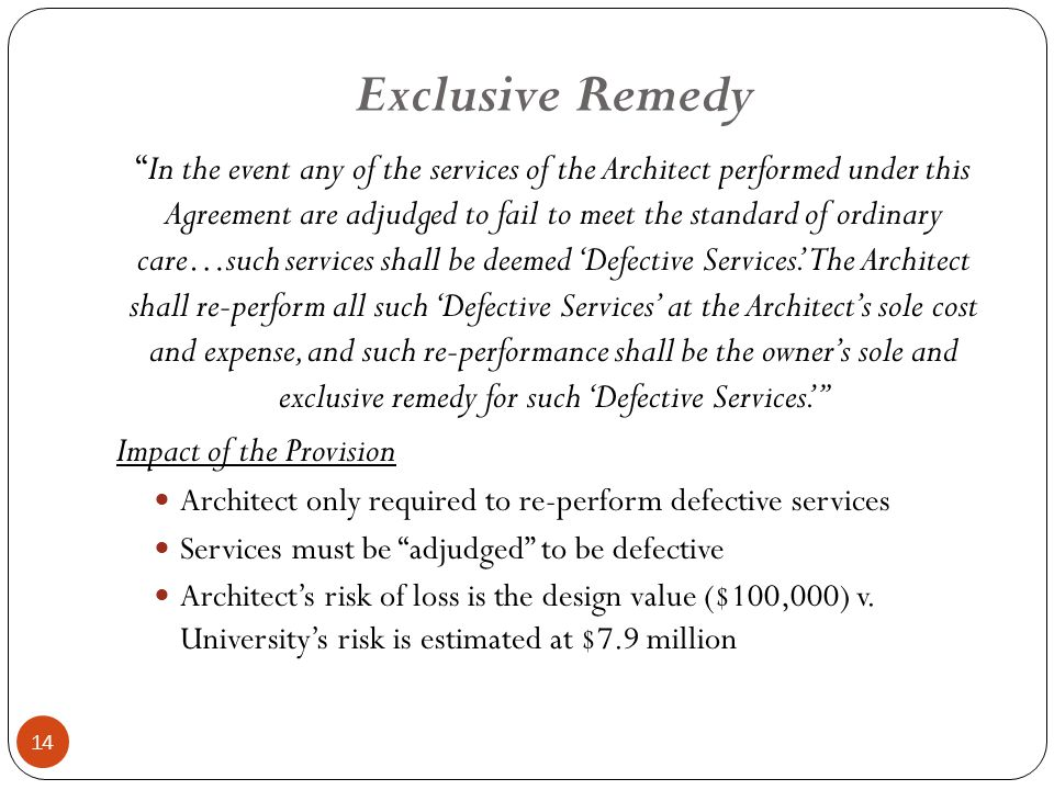 Exclusive Remedy 14 In the event any of the services of the Architect performed under this Agreement are adjudged to fail to meet the standard of ordinary care…such services shall be deemed 'Defective Services.' The Architect shall re-perform all such 'Defective Services' at the Architect's sole cost and expense, and such re-performance shall be the owner's sole and exclusive remedy for such 'Defective Services.' Impact of the Provision Architect only required to re-perform defective services Services must be adjudged to be defective Architect's risk of loss is the design value ($100,000) v.