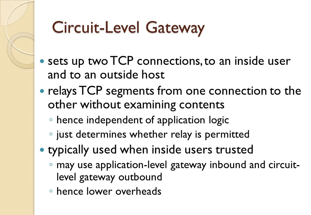 SOCKS Circuit-Level Gateway SOCKS v5 defined as RFC1928 to allow TCP/UDP applications to use firewall components: ◦ SOCKS server on firewall ◦ SOCKS client library on all internal hosts ◦ SOCKS-ified client applications client app contacts SOCKS server, authenticates, sends relay request server evaluates & establishes relay connection UDP handled with parallel TCP control channel