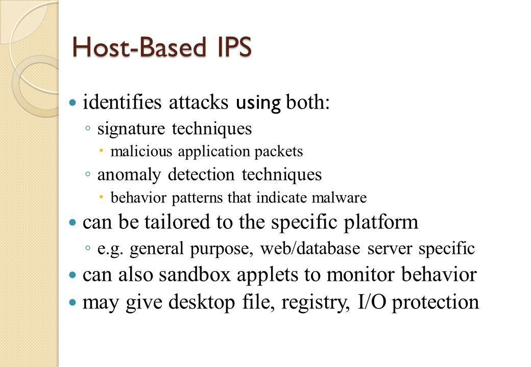 Network-Based IPS inline NIDS that can discard packets or terminate TCP connections uses signature and anomaly detection may provide flow data protection ◦ monitoring full application flow content can identify malicious packets using: ◦ pattern matching, stateful matching, protocol anomaly, traffic anomaly, statistical anomaly cf.