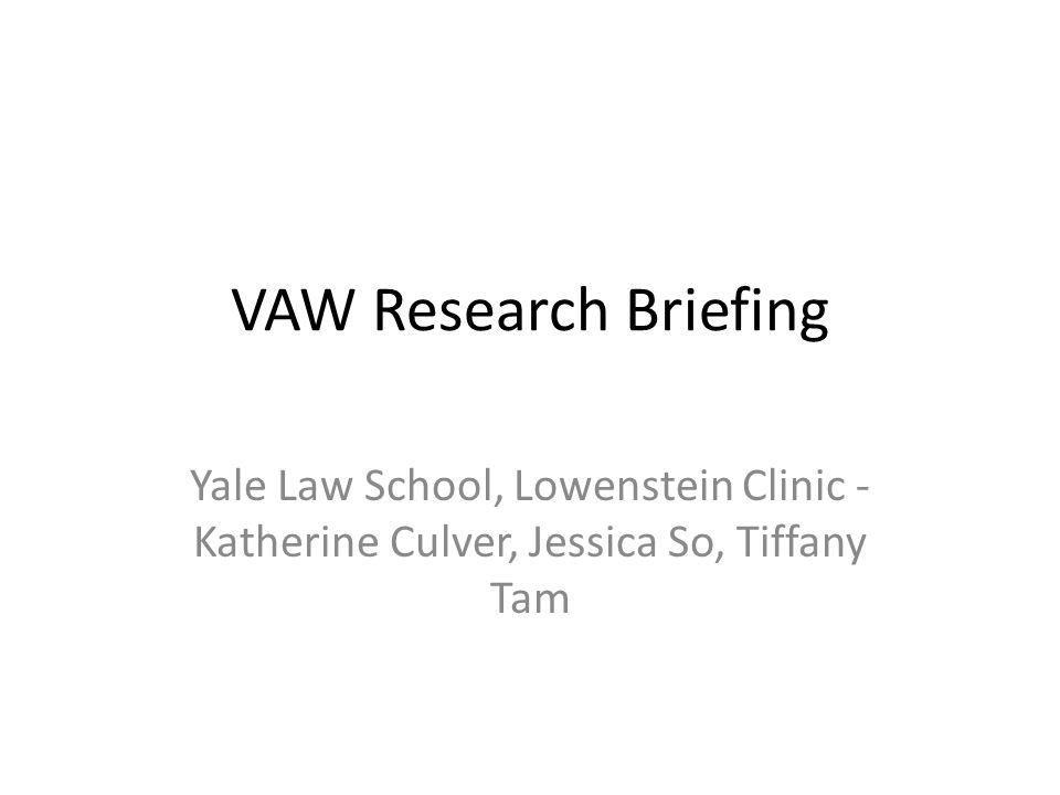VAW Research Briefing Yale Law School, Lowenstein Clinic - Katherine Culver, Jessica So, Tiffany Tam