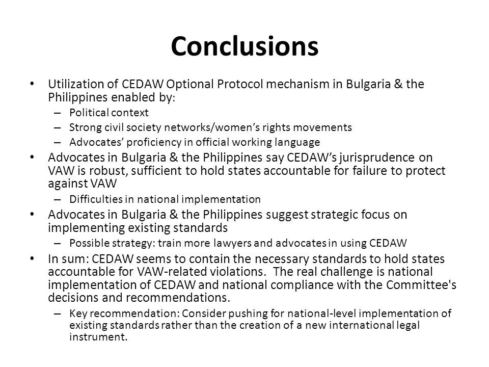 Conclusions Utilization of CEDAW Optional Protocol mechanism in Bulgaria & the Philippines enabled by : – Political context – Strong civil society networks/women's rights movements – Advocates' proficiency in official working language Advocates in Bulgaria & the Philippines say CEDAW's jurisprudence on VAW is robust, sufficient to hold states accountable for failure to protect against VAW – Difficulties in national implementation Advocates in Bulgaria & the Philippines suggest strategic focus on implementing existing standards – Possible strategy: train more lawyers and advocates in using CEDAW In sum: CEDAW seems to contain the necessary standards to hold states accountable for VAW-related violations.