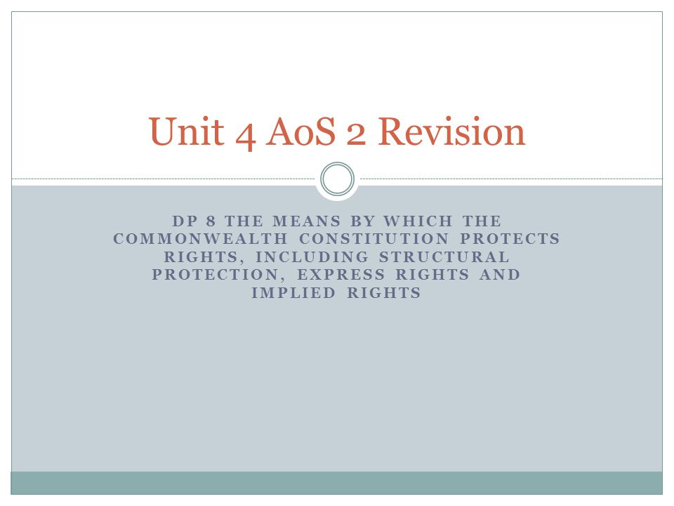 DP 8 THE MEANS BY WHICH THE COMMONWEALTH CONSTITUTION PROTECTS RIGHTS, INCLUDING STRUCTURAL PROTECTION, EXPRESS RIGHTS AND IMPLIED RIGHTS Unit 4 AoS 2 Revision