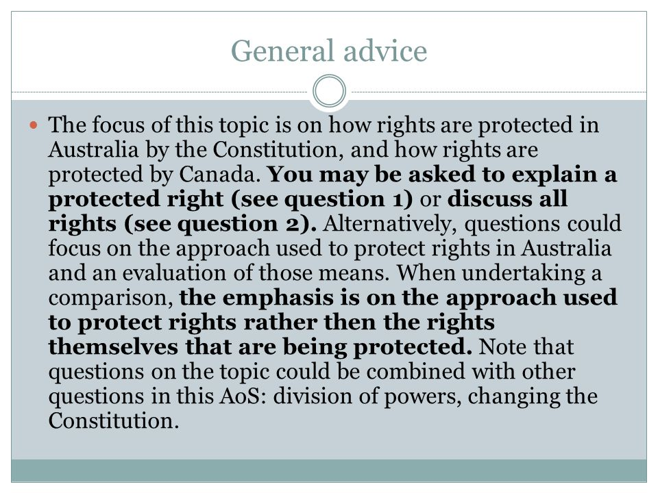 General advice The focus of this topic is on how rights are protected in Australia by the Constitution, and how rights are protected by Canada.