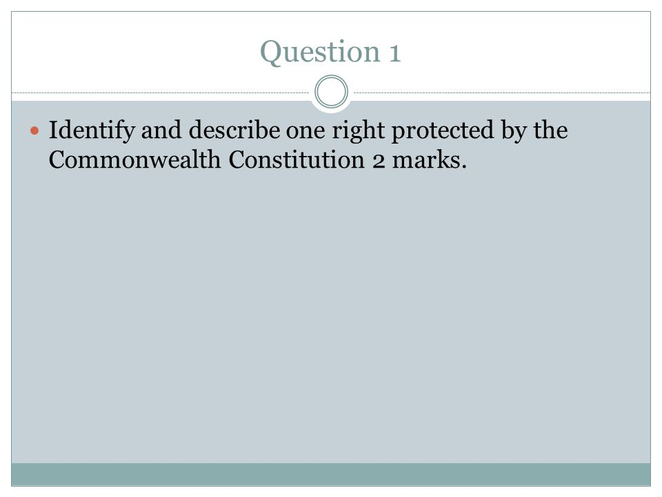 Question 1 Identify and describe one right protected by the Commonwealth Constitution 2 marks.