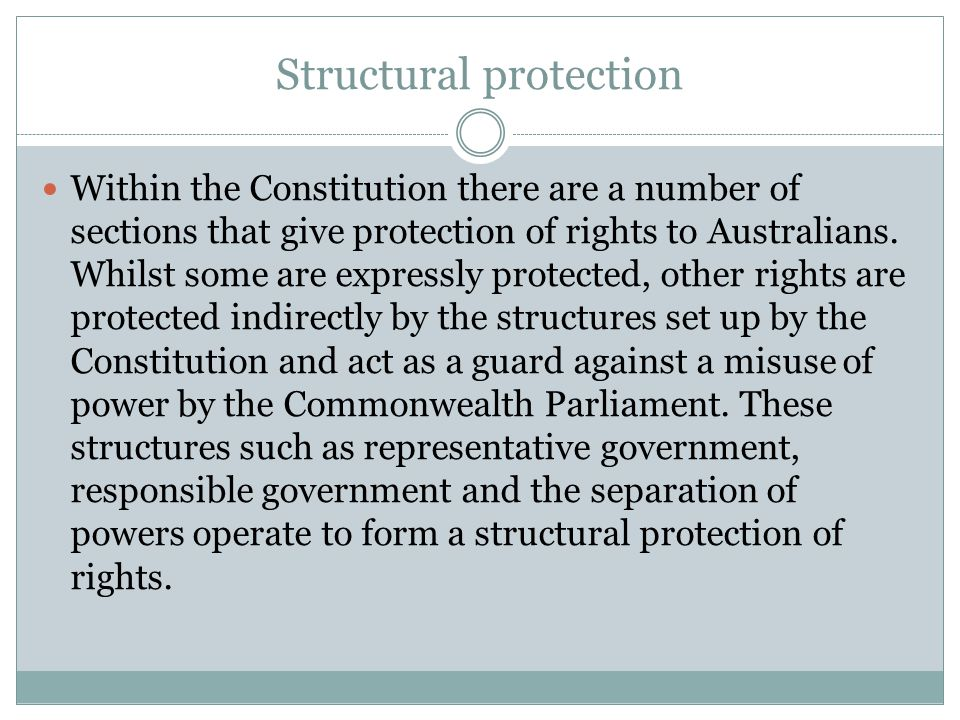 Structural protection Within the Constitution there are a number of sections that give protection of rights to Australians.