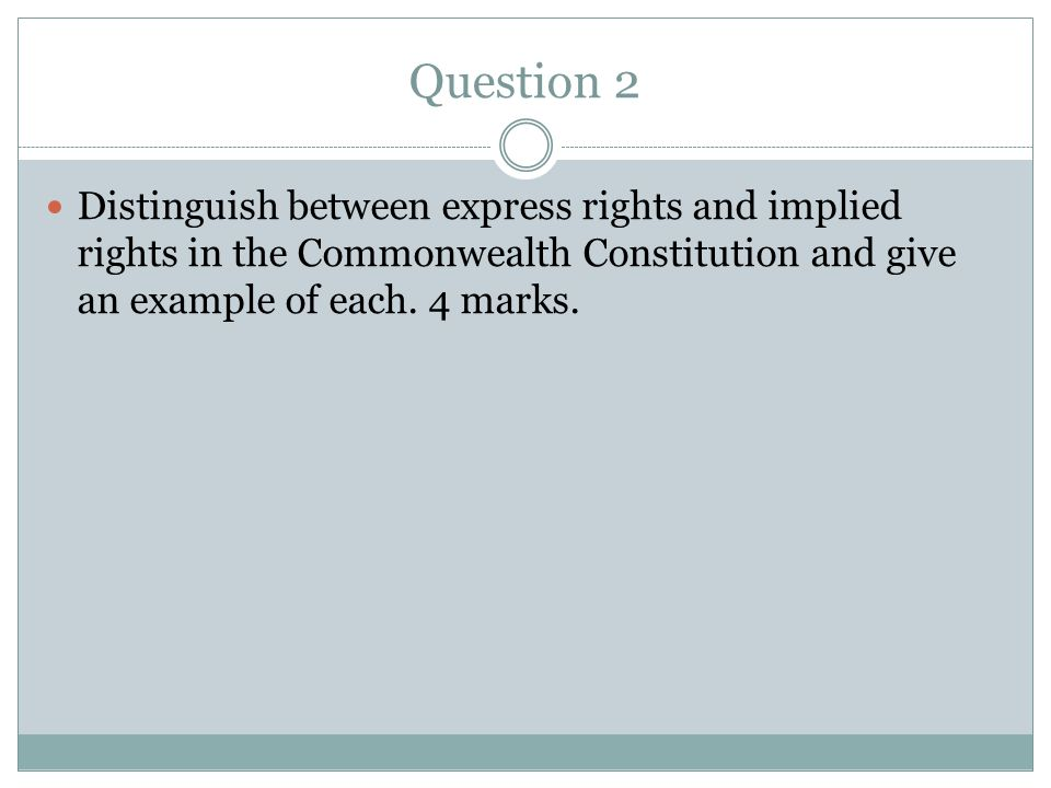 Question 2 Distinguish between express rights and implied rights in the Commonwealth Constitution and give an example of each.