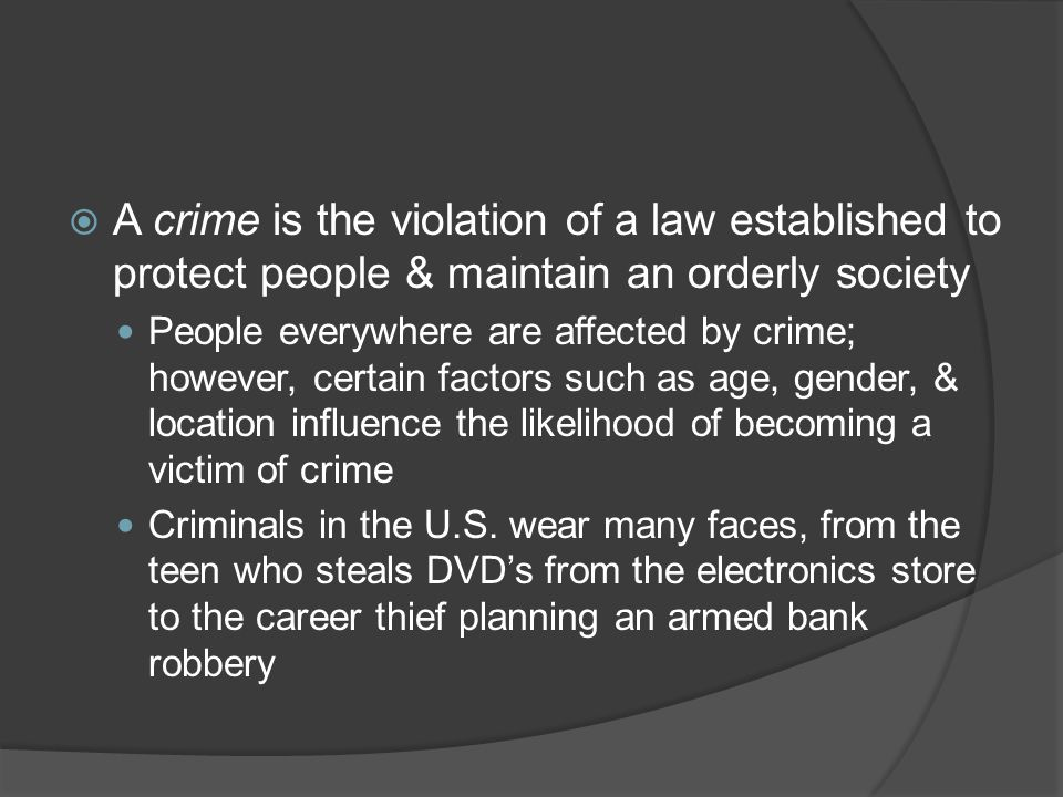  A crime is the violation of a law established to protect people & maintain an orderly society People everywhere are affected by crime; however, certain factors such as age, gender, & location influence the likelihood of becoming a victim of crime Criminals in the U.S.