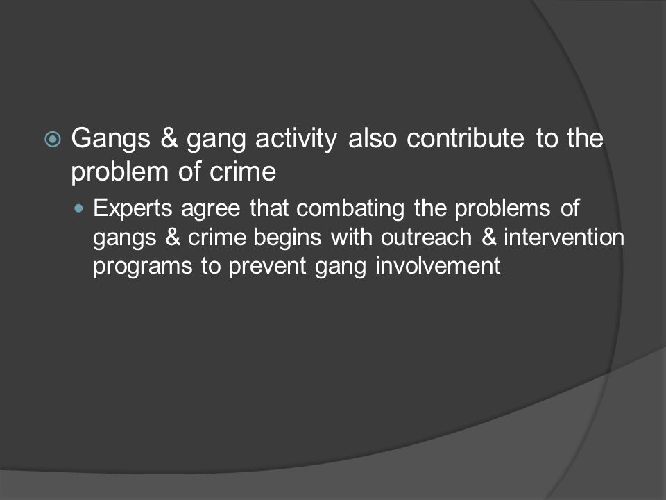  Gangs & gang activity also contribute to the problem of crime Experts agree that combating the problems of gangs & crime begins with outreach & intervention programs to prevent gang involvement