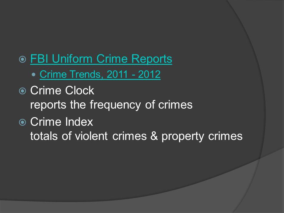  FBI Uniform Crime Reports FBI Uniform Crime Reports Crime Trends, 2011 - 2012  Crime Clock reports the frequency of crimes  Crime Index totals of violent crimes & property crimes
