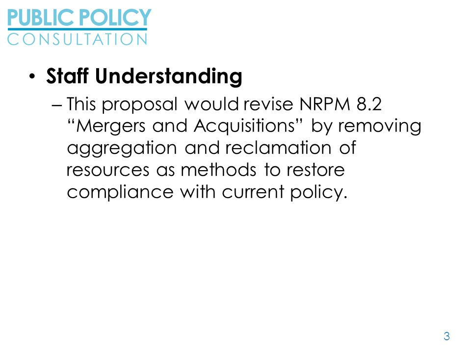 3 Staff Understanding – This proposal would revise NRPM 8.2 Mergers and Acquisitions by removing aggregation and reclamation of resources as methods to restore compliance with current policy.