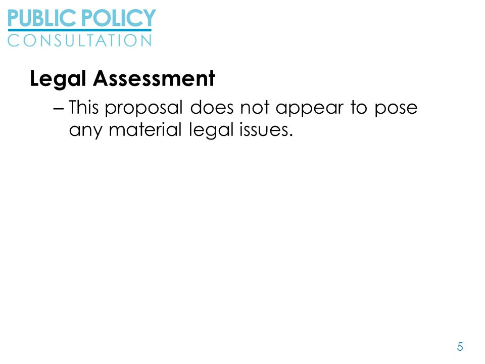 5 Legal Assessment – This proposal does not appear to pose any material legal issues.