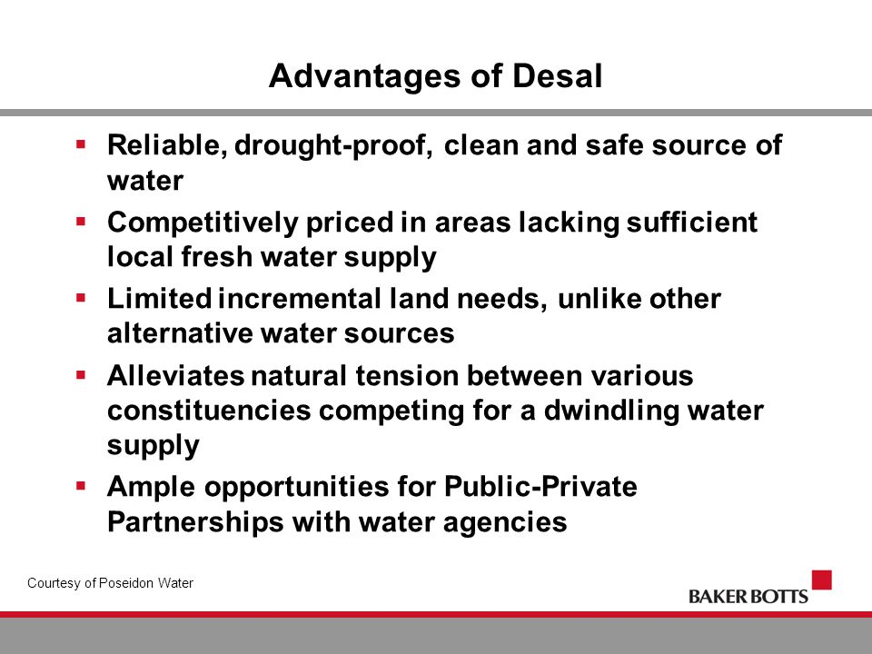 Advantages of Desal  Reliable, drought-proof, clean and safe source of water  Competitively priced in areas lacking sufficient local fresh water supply  Limited incremental land needs, unlike other alternative water sources  Alleviates natural tension between various constituencies competing for a dwindling water supply  Ample opportunities for Public-Private Partnerships with water agencies Courtesy of Poseidon Water