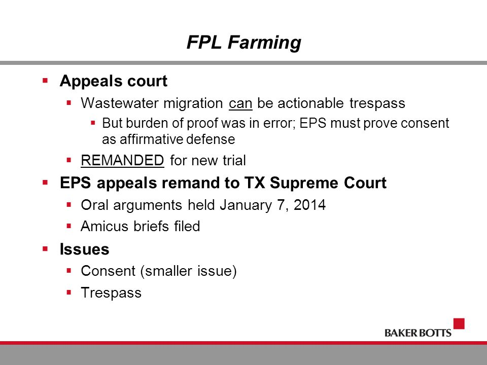 FPL Farming  Appeals court  Wastewater migration can be actionable trespass  But burden of proof was in error; EPS must prove consent as affirmative defense  REMANDED for new trial  EPS appeals remand to TX Supreme Court  Oral arguments held January 7, 2014  Amicus briefs filed  Issues  Consent (smaller issue)  Trespass