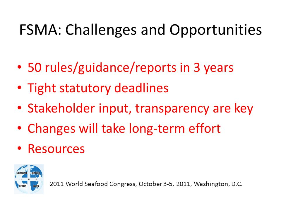 FSMA: Challenges and Opportunities 50 rules/guidance/reports in 3 years Tight statutory deadlines Stakeholder input, transparency are key Changes will take long-term effort Resources 2011 World Seafood Congress, October 3-5, 2011, Washington, D.C.