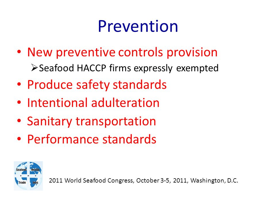 Prevention New preventive controls provision  Seafood HACCP firms expressly exempted Produce safety standards Intentional adulteration Sanitary transportation Performance standards 2011 World Seafood Congress, October 3-5, 2011, Washington, D.C.