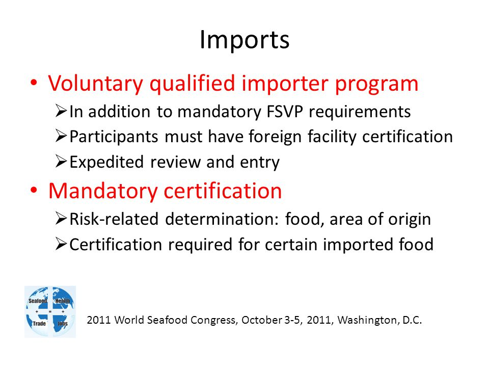 Imports Voluntary qualified importer program  In addition to mandatory FSVP requirements  Participants must have foreign facility certification  Expedited review and entry Mandatory certification  Risk-related determination: food, area of origin  Certification required for certain imported food 2011 World Seafood Congress, October 3-5, 2011, Washington, D.C.