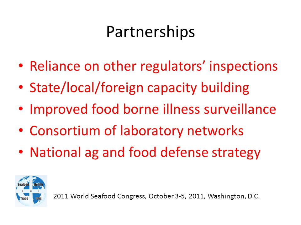 Partnerships Reliance on other regulators' inspections State/local/foreign capacity building Improved food borne illness surveillance Consortium of laboratory networks National ag and food defense strategy 2011 World Seafood Congress, October 3-5, 2011, Washington, D.C.