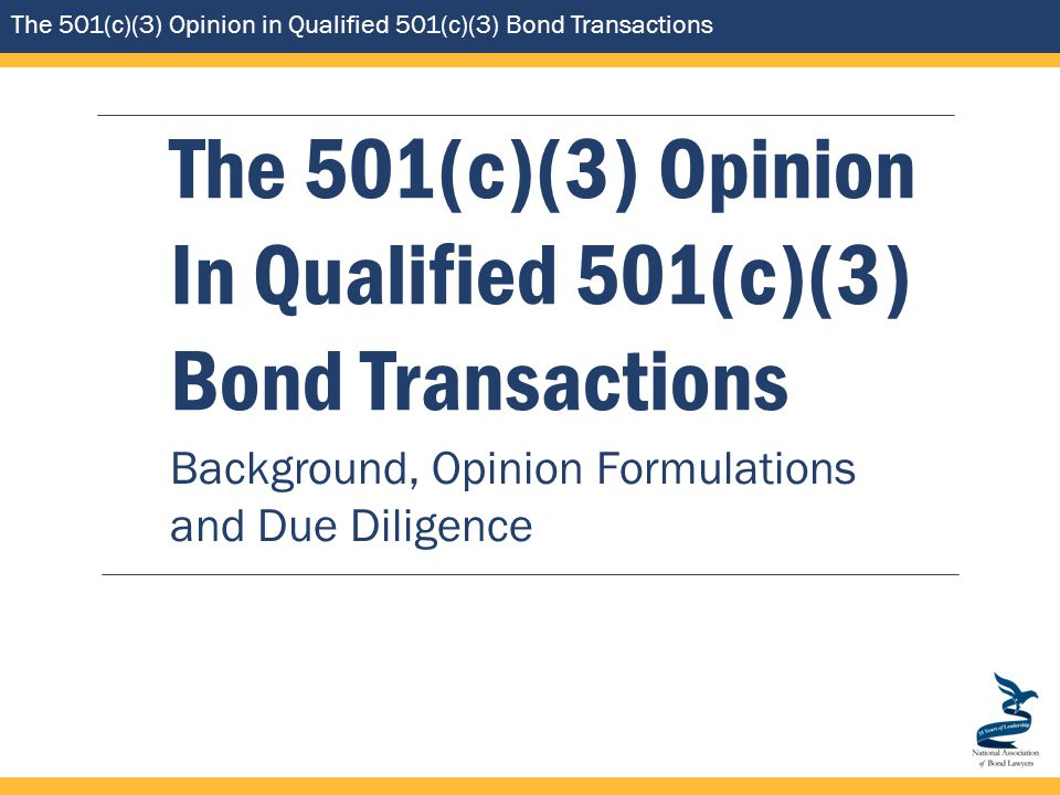 The 501(c)(3) Opinion in Qualified 501(c)(3) Bond Transactions The 501(c)(3) Opinion In Qualified 501(c)(3) Bond Transactions Background, Opinion Formulations and Due Diligence