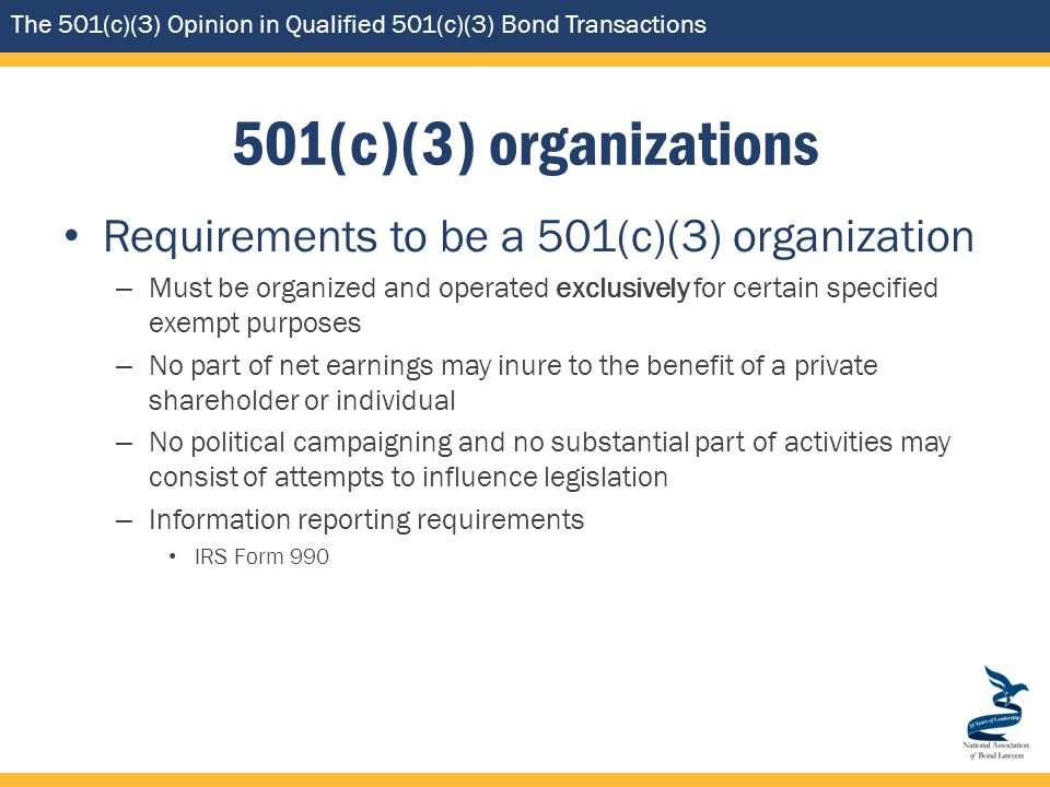 The 501(c)(3) Opinion in Qualified 501(c)(3) Bond Transactions 501(c)(3) organizations Requirements to be a 501(c)(3) organization – Must be organized and operated exclusively for certain specified exempt purposes – No part of net earnings may inure to the benefit of a private shareholder or individual – No political campaigning and no substantial part of activities may consist of attempts to influence legislation – Information reporting requirements IRS Form 990