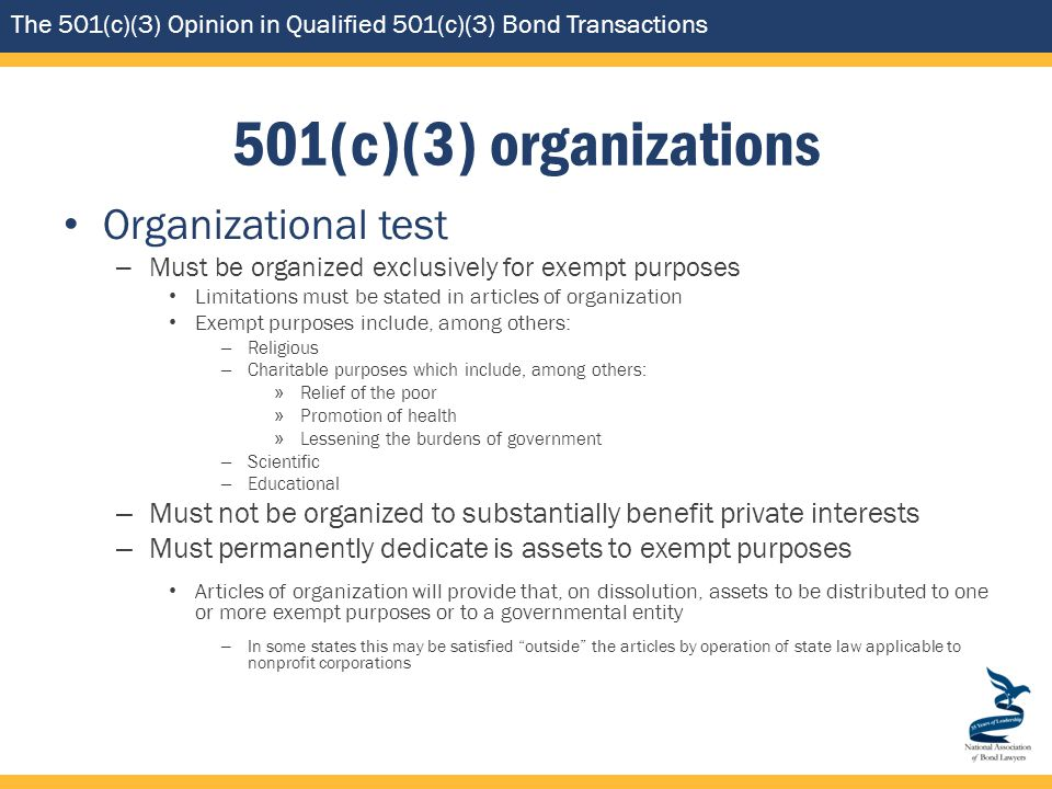 The 501(c)(3) Opinion in Qualified 501(c)(3) Bond Transactions 501(c)(3) organizations Organizational test – Must be organized exclusively for exempt purposes Limitations must be stated in articles of organization Exempt purposes include, among others: – Religious – Charitable purposes which include, among others: » Relief of the poor » Promotion of health » Lessening the burdens of government – Scientific – Educational – Must not be organized to substantially benefit private interests – Must permanently dedicate is assets to exempt purposes Articles of organization will provide that, on dissolution, assets to be distributed to one or more exempt purposes or to a governmental entity – In some states this may be satisfied outside the articles by operation of state law applicable to nonprofit corporations