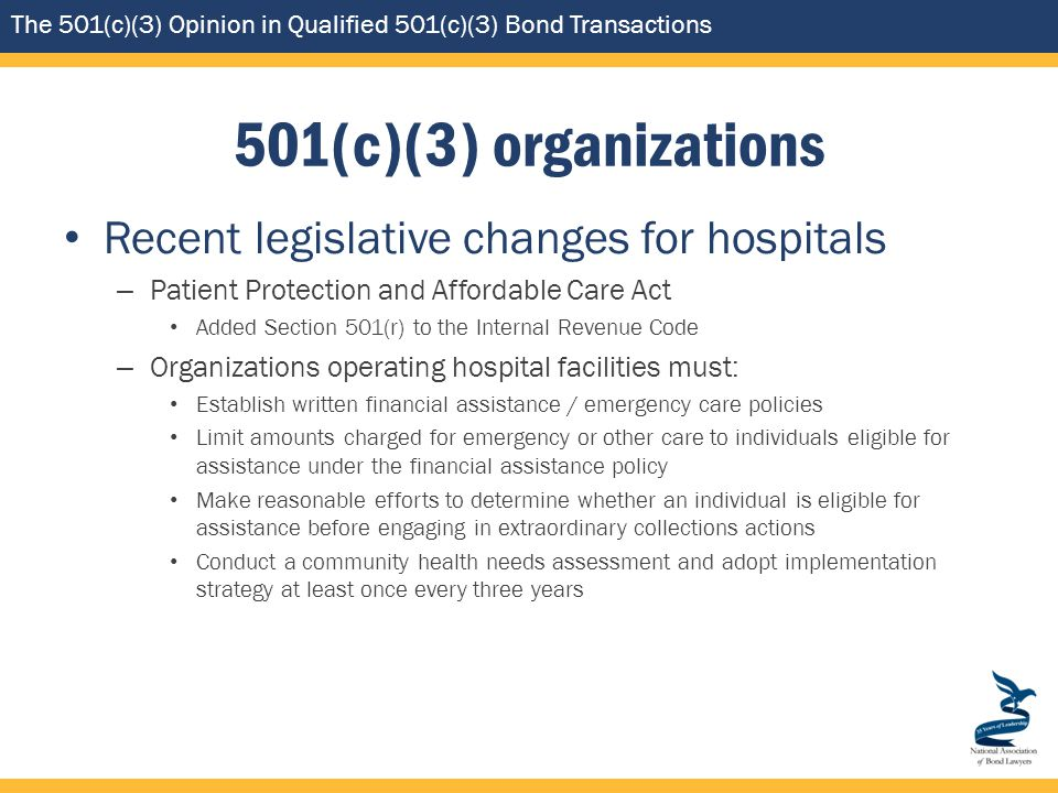 The 501(c)(3) Opinion in Qualified 501(c)(3) Bond Transactions 501(c)(3) organizations Recent legislative changes for hospitals – Patient Protection and Affordable Care Act Added Section 501(r) to the Internal Revenue Code – Organizations operating hospital facilities must: Establish written financial assistance / emergency care policies Limit amounts charged for emergency or other care to individuals eligible for assistance under the financial assistance policy Make reasonable efforts to determine whether an individual is eligible for assistance before engaging in extraordinary collections actions Conduct a community health needs assessment and adopt implementation strategy at least once every three years