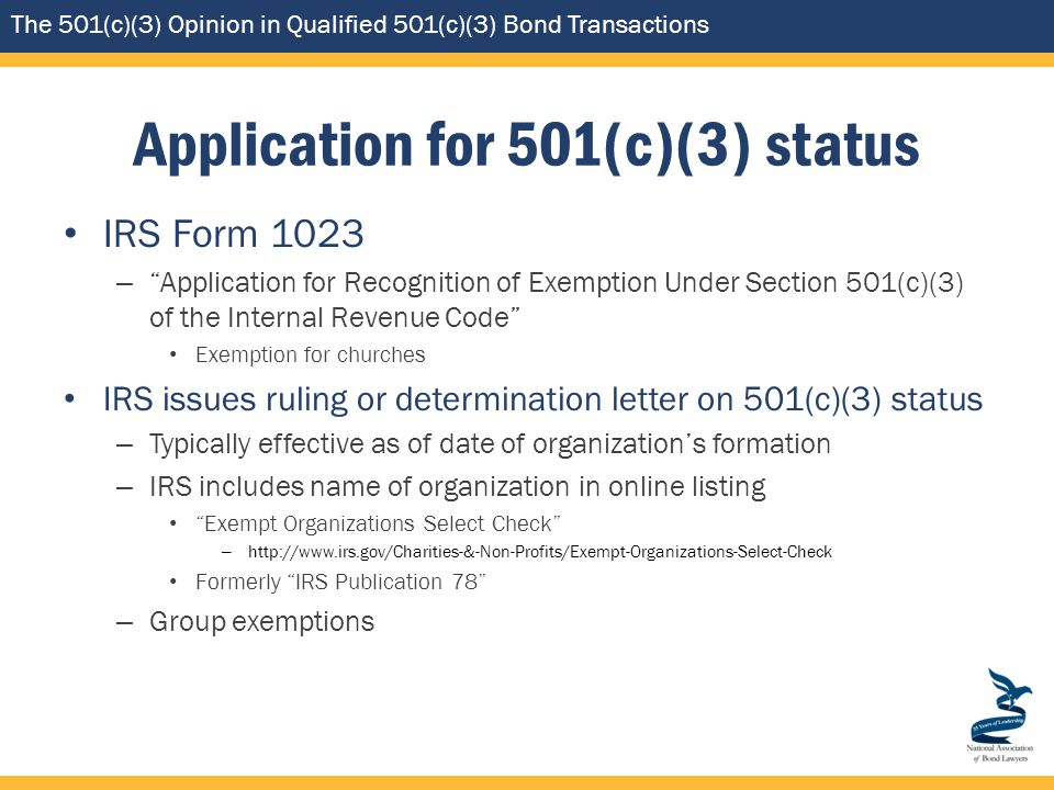 The 501(c)(3) Opinion in Qualified 501(c)(3) Bond Transactions Application for 501(c)(3) status IRS Form 1023 – Application for Recognition of Exemption Under Section 501(c)(3) of the Internal Revenue Code Exemption for churches IRS issues ruling or determination letter on 501(c)(3) status – Typically effective as of date of organization's formation – IRS includes name of organization in online listing Exempt Organizations Select Check – http://www.irs.gov/Charities-&-Non-Profits/Exempt-Organizations-Select-Check Formerly IRS Publication 78 – Group exemptions
