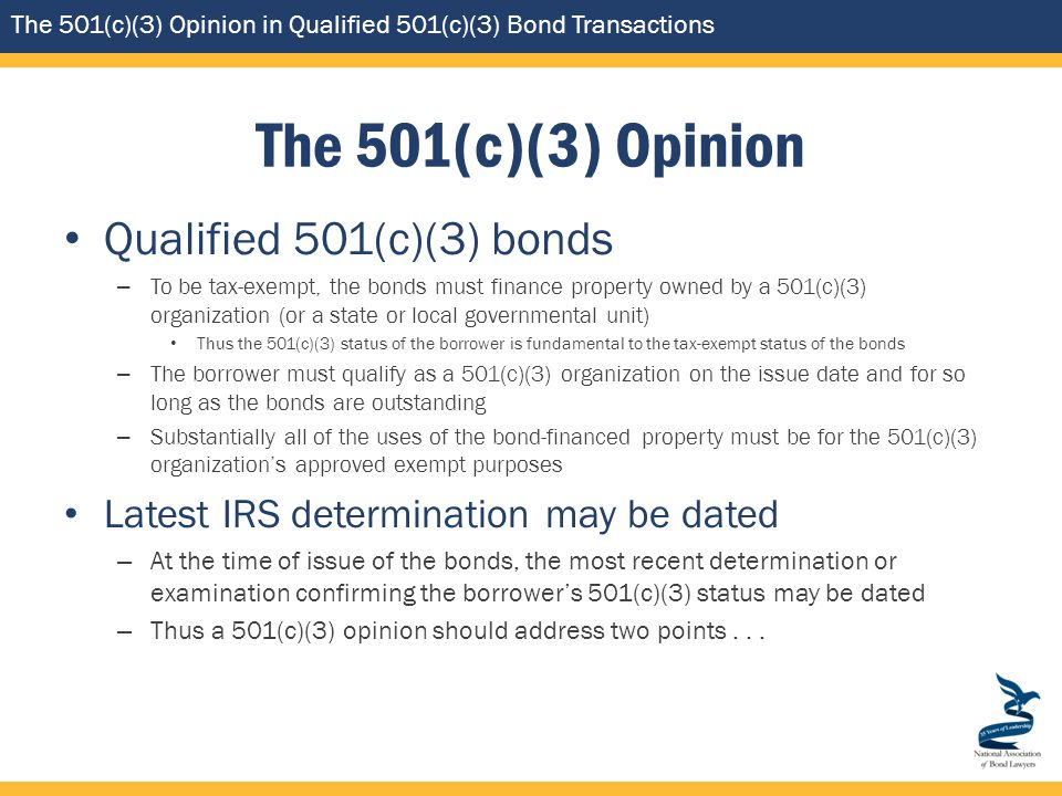 The 501(c)(3) Opinion in Qualified 501(c)(3) Bond Transactions The 501(c)(3) Opinion Qualified 501(c)(3) bonds – To be tax-exempt, the bonds must finance property owned by a 501(c)(3) organization (or a state or local governmental unit) Thus the 501(c)(3) status of the borrower is fundamental to the tax-exempt status of the bonds – The borrower must qualify as a 501(c)(3) organization on the issue date and for so long as the bonds are outstanding – Substantially all of the uses of the bond-financed property must be for the 501(c)(3) organization's approved exempt purposes Latest IRS determination may be dated – At the time of issue of the bonds, the most recent determination or examination confirming the borrower's 501(c)(3) status may be dated – Thus a 501(c)(3) opinion should address two points...