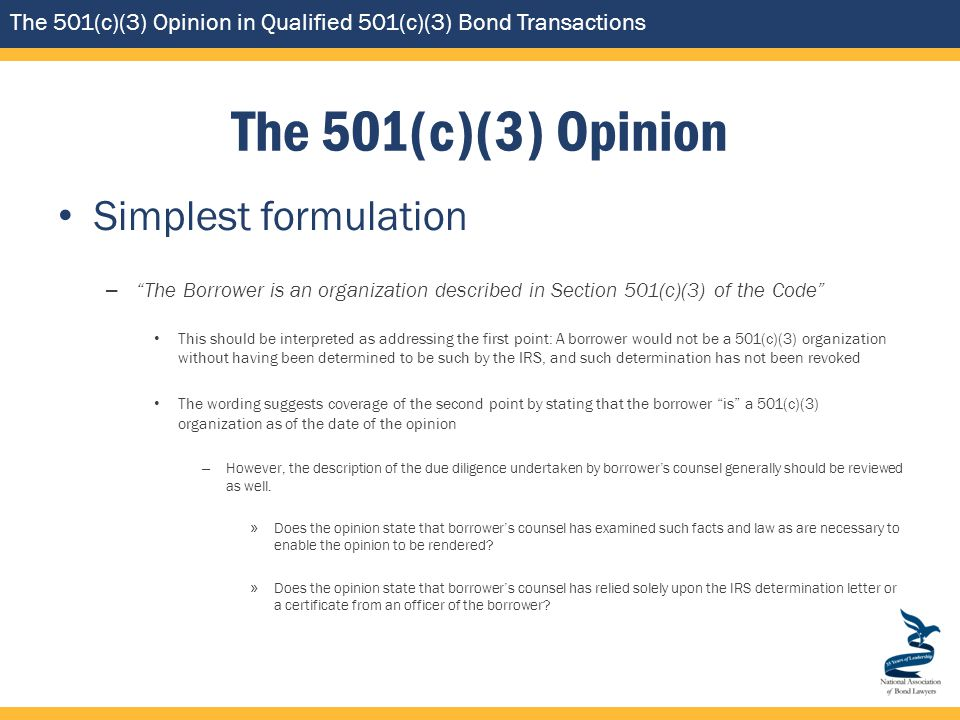 The 501(c)(3) Opinion in Qualified 501(c)(3) Bond Transactions The 501(c)(3) Opinion Simplest formulation – The Borrower is an organization described in Section 501(c)(3) of the Code This should be interpreted as addressing the first point: A borrower would not be a 501(c)(3) organization without having been determined to be such by the IRS, and such determination has not been revoked The wording suggests coverage of the second point by stating that the borrower is a 501(c)(3) organization as of the date of the opinion – However, the description of the due diligence undertaken by borrower's counsel generally should be reviewed as well.