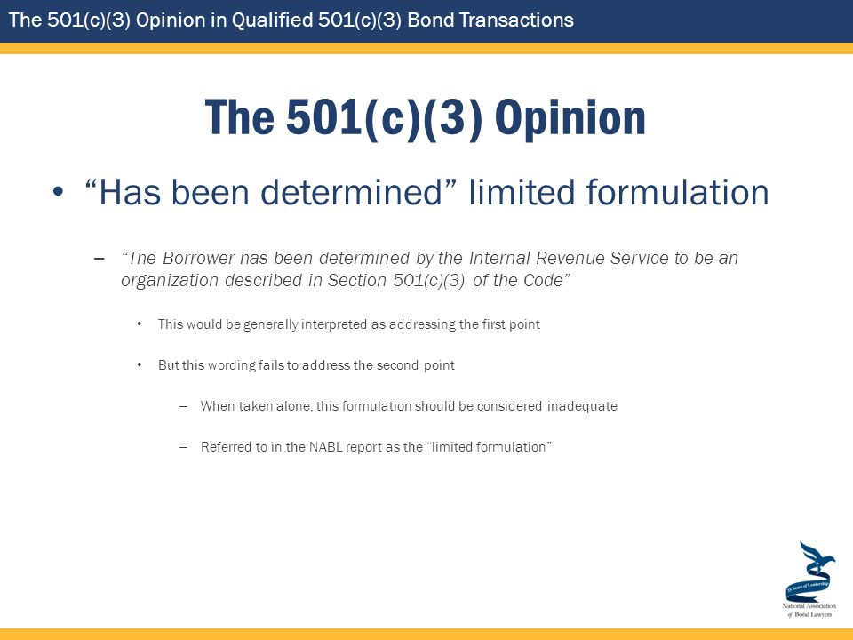 The 501(c)(3) Opinion in Qualified 501(c)(3) Bond Transactions The 501(c)(3) Opinion Has been determined limited formulation – The Borrower has been determined by the Internal Revenue Service to be an organization described in Section 501(c)(3) of the Code This would be generally interpreted as addressing the first point But this wording fails to address the second point – When taken alone, this formulation should be considered inadequate – Referred to in the NABL report as the limited formulation