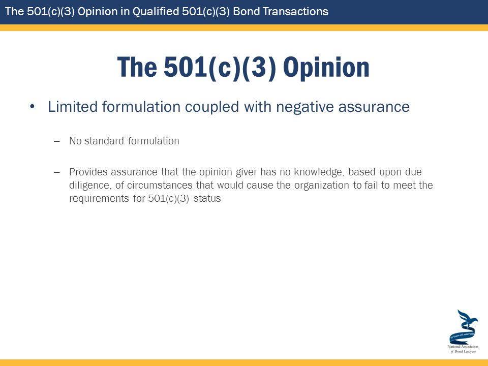 The 501(c)(3) Opinion in Qualified 501(c)(3) Bond Transactions The 501(c)(3) Opinion Limited formulation coupled with negative assurance – No standard formulation – Provides assurance that the opinion giver has no knowledge, based upon due diligence, of circumstances that would cause the organization to fail to meet the requirements for 501(c)(3) status