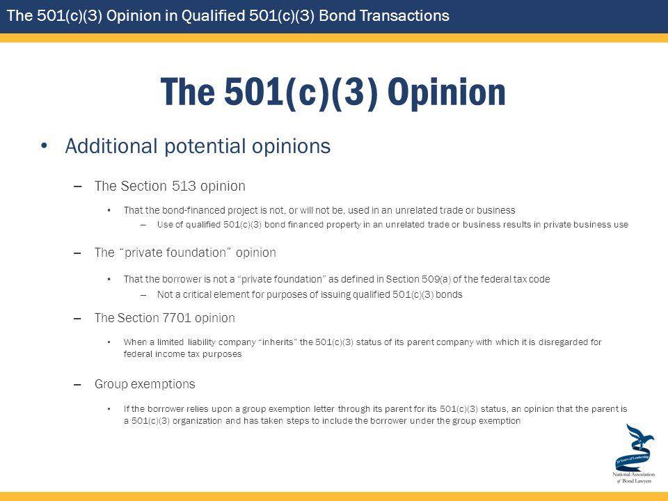 The 501(c)(3) Opinion in Qualified 501(c)(3) Bond Transactions The 501(c)(3) Opinion Additional potential opinions – The Section 513 opinion That the bond-financed project is not, or will not be, used in an unrelated trade or business – Use of qualified 501(c)(3) bond financed property in an unrelated trade or business results in private business use – The private foundation opinion That the borrower is not a private foundation as defined in Section 509(a) of the federal tax code – Not a critical element for purposes of issuing qualified 501(c)(3) bonds – The Section 7701 opinion When a limited liability company inherits the 501(c)(3) status of its parent company with which it is disregarded for federal income tax purposes – Group exemptions If the borrower relies upon a group exemption letter through its parent for its 501(c)(3) status, an opinion that the parent is a 501(c)(3) organization and has taken steps to include the borrower under the group exemption