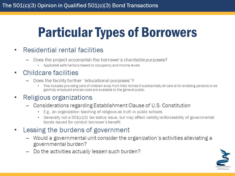 The 501(c)(3) Opinion in Qualified 501(c)(3) Bond Transactions Particular Types of Borrowers Residential rental facilities – Does the project accomplish the borrower's charitable purposes.