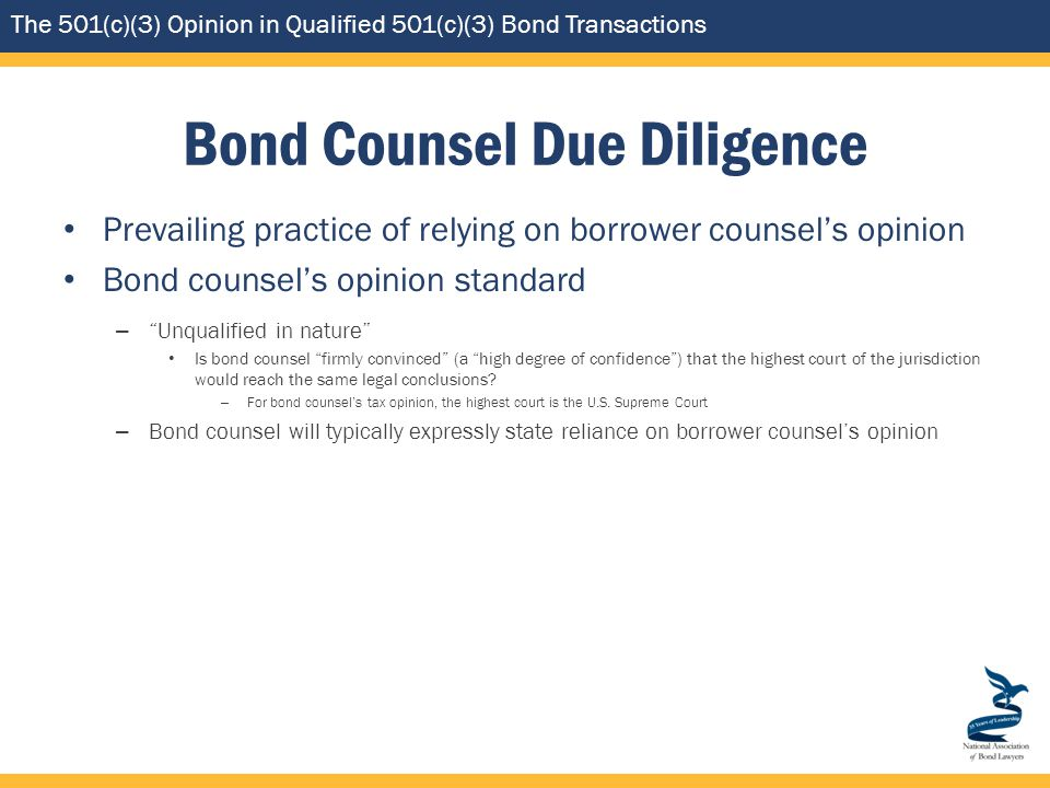 The 501(c)(3) Opinion in Qualified 501(c)(3) Bond Transactions Bond Counsel Due Diligence Prevailing practice of relying on borrower counsel's opinion Bond counsel's opinion standard – Unqualified in nature Is bond counsel firmly convinced (a high degree of confidence ) that the highest court of the jurisdiction would reach the same legal conclusions.